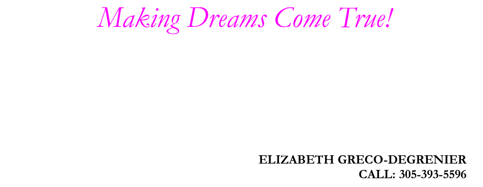 Making Dreams Come True!, ELIZABETH GRECO-DEGRENIER, CALL: 305-393-5596
